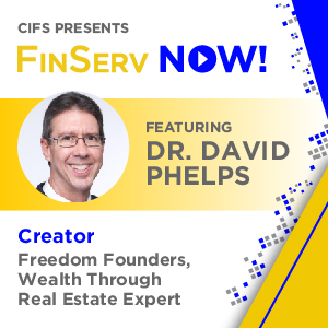 CIFS Presents: FinsServ Now! - Featuring David Phelps, Creator of Freedom Founders, Wealth Through Real Estate Expert