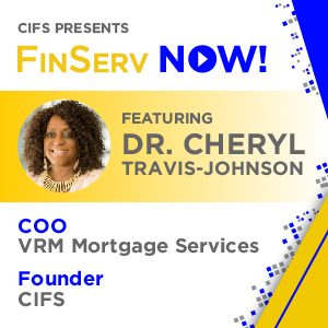 CIFS Presents: FinsServ Now! - Featuring Dr. Cheyrl Travis-Johnson, COO VRM Mortgage Services