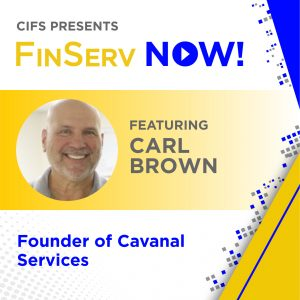 CIFS Presents: FinsServ Now! - Featuring: Carl Brown, Founder of Cavanal Services